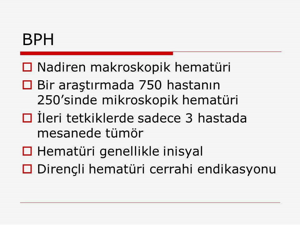 BPH  Nadiren makroskopik hematüri  Bir araştırmada 750 hastanın 250'sinde mikroskopik hematüri  İleri tetkiklerde sadece 3 hastada mesanede tümör  Hematüri genellikle inisyal  Dirençli hematüri cerrahi endikasyonu