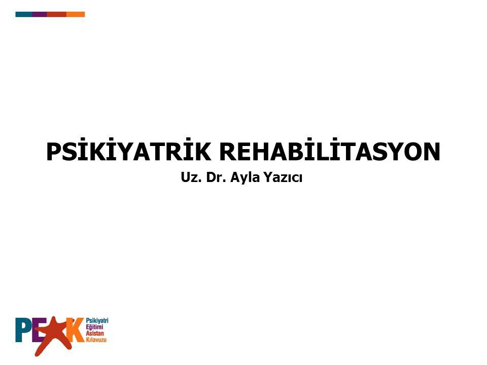 PSİKİYATRİK REHABİLİTASYON Uz. Dr. Ayla Yazıcı