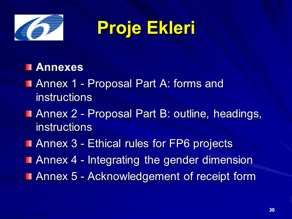 30 Proje Ekleri Annexes Annex 1 - Proposal Part A: forms and instructions Annex 2 - Proposal Part B: outline, headings, instructions Annex 3 - Ethical rules for FP6 projects Annex 4 - Integrating the gender dimension Annex 5 - Acknowledgement of receipt form