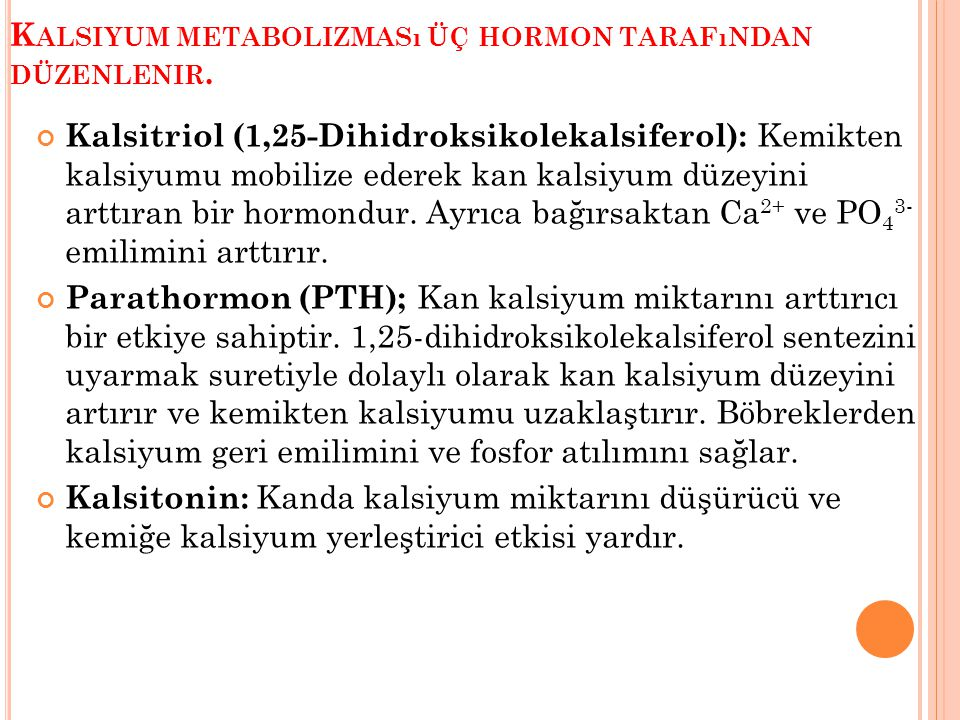 K ALSIYUM METABOLIZMASı ÜÇ HORMON TARAFıNDAN DÜZENLENIR. Kalsitriol (1,25-Dihidroksikolekalsiferol): Kemikten kalsiyumu mobilize ederek kan kalsiyum d