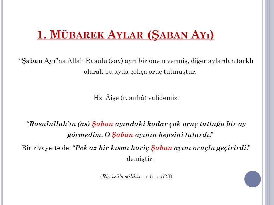 """1. M ÜBAREK A YLAR (Ş ABAN A Yı ) """" Şaban Ayı """"na Allah Rasülü (sav) ayrı bir önem vermiş, diğer aylardan farklı olarak bu ayda çokça oruç tutmuştur."""