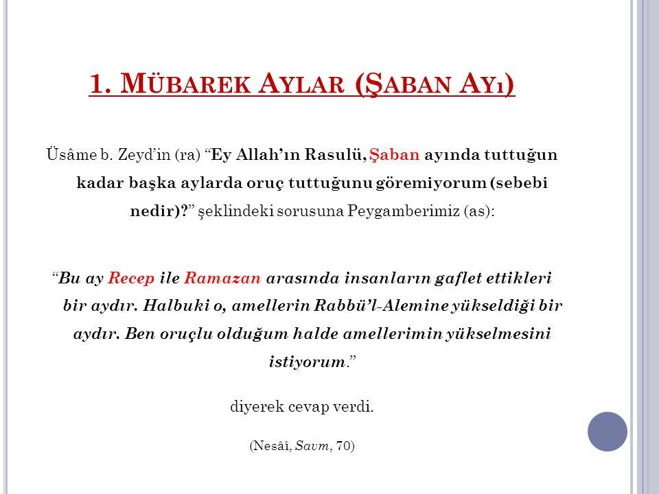 """1. M ÜBAREK A YLAR (Ş ABAN A Yı ) Üsâme b. Zeyd'in (ra) """" Ey Allah'ın Rasulü, Şaban ayında tuttuğun kadar başka aylarda oruç tuttuğunu göremiyorum (se"""