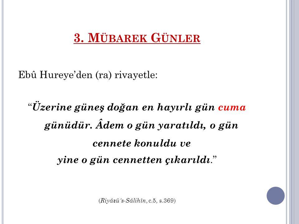 """3. M ÜBAREK G ÜNLER Ebû Hureye'den (ra) rivayetle: """" Üzerine güneş doğan en hayırlı gün cuma günüdür. Âdem o gün yaratıldı, o gün cennete konuldu ve y"""