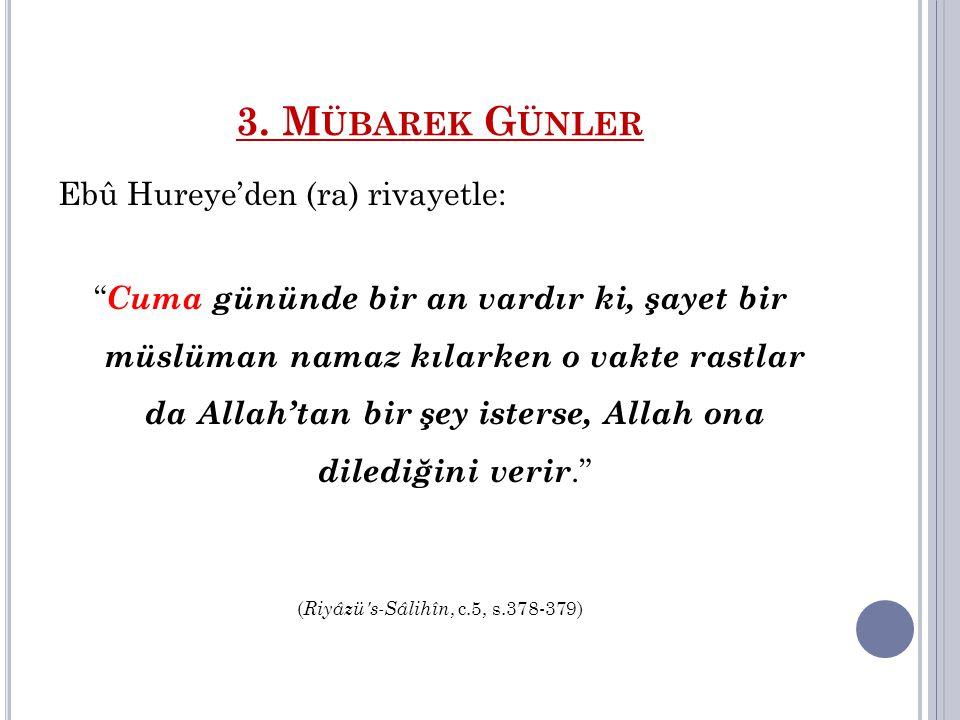 """3. M ÜBAREK G ÜNLER Ebû Hureye'den (ra) rivayetle: """" Cuma gününde bir an vardır ki, şayet bir müslüman namaz kılarken o vakte rastlar da Allah'tan bir"""