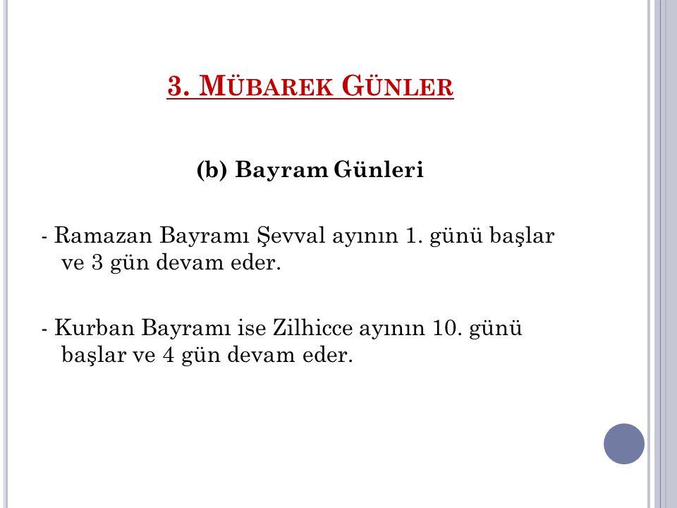 3. M ÜBAREK G ÜNLER (b) Bayram Günleri - Ramazan Bayramı Şevval ayının 1. günü başlar ve 3 gün devam eder. - Kurban Bayramı ise Zilhicce ayının 10. gü