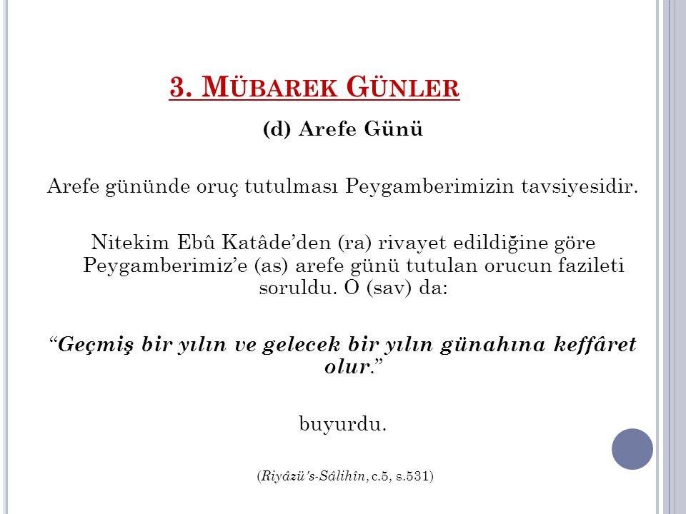 3. M ÜBAREK G ÜNLER (d) Arefe Günü Arefe gününde oruç tutulması Peygamberimizin tavsiyesidir. Nitekim Ebû Katâde'den (ra) rivayet edildiğine göre Peyg