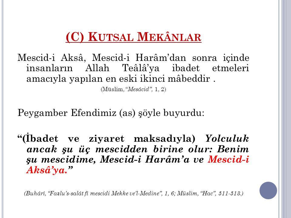 (C) K UTSAL M EKÂNLAR Mescid-i Aksâ, Mescid-i Harâm'dan sonra içinde insanların Allah Teâlâ'ya ibadet etmeleri amacıyla yapılan en eski ikinci mâbeddi