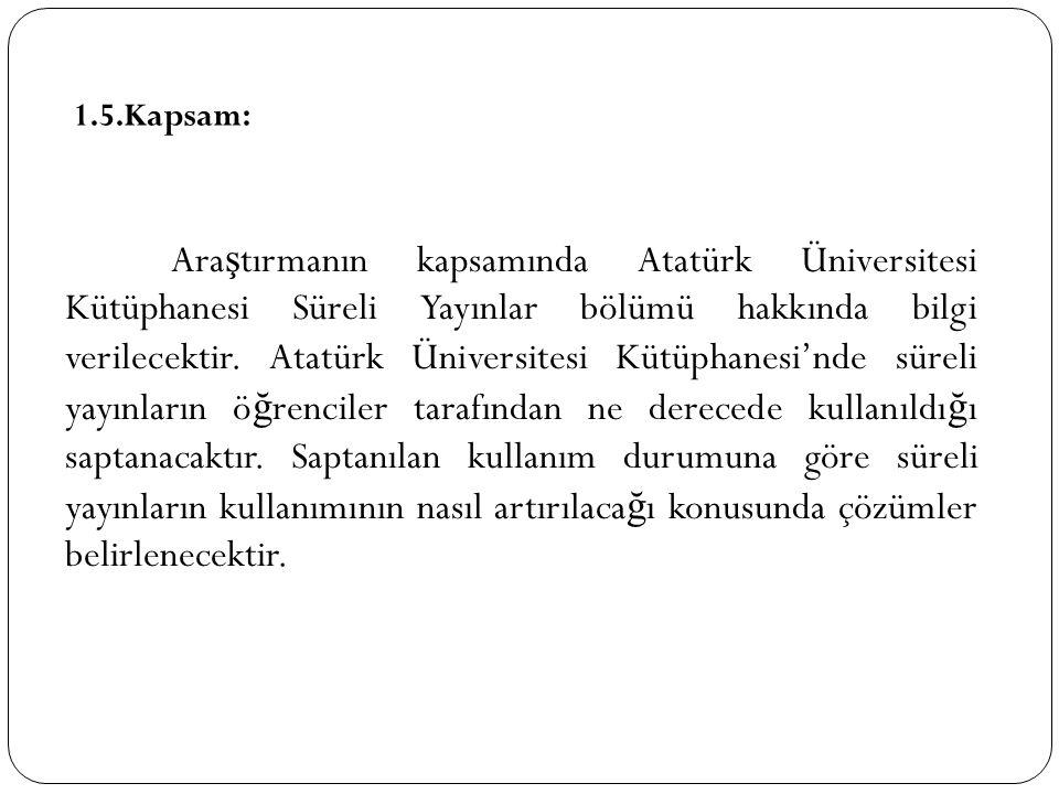 1.5.Kapsam: Ara ş tırmanın kapsamında Atatürk Üniversitesi Kütüphanesi Süreli Yayınlar bölümü hakkında bilgi verilecektir. Atatürk Üniversitesi Kütüph