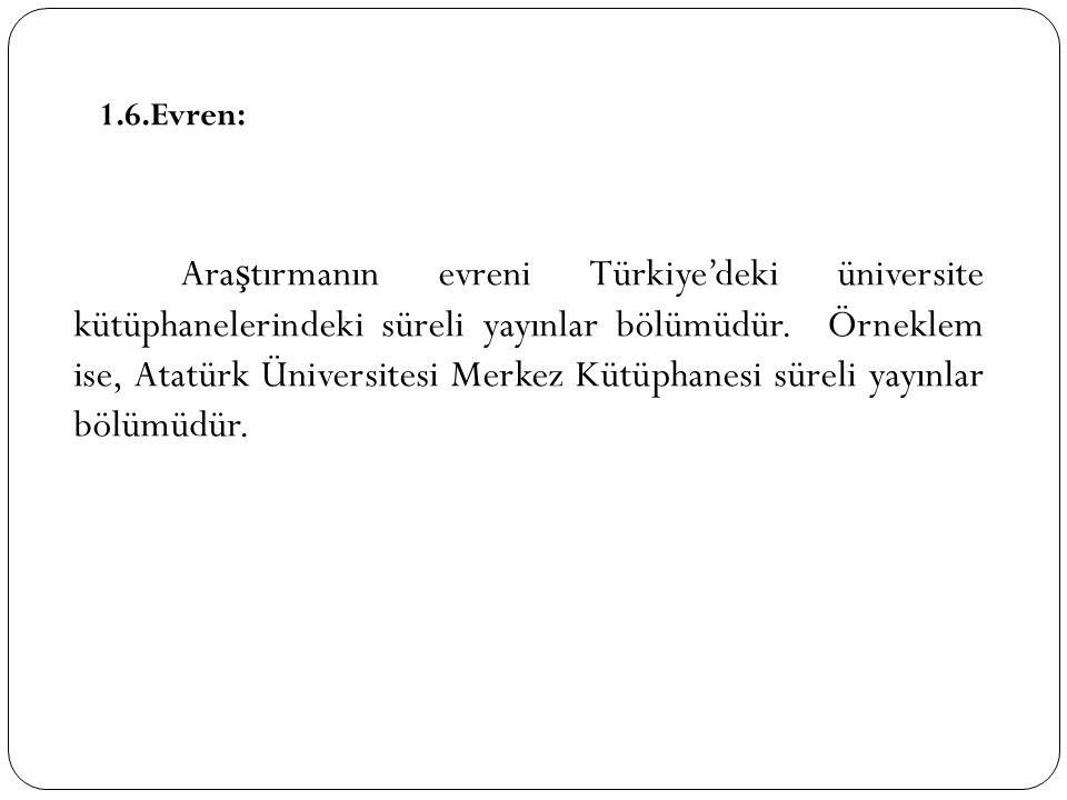 1.6.Evren: Ara ş tırmanın evreni Türkiye'deki üniversite kütüphanelerindeki süreli yayınlar bölümüdür. Örneklem ise, Atatürk Üniversitesi Merkez Kütüp