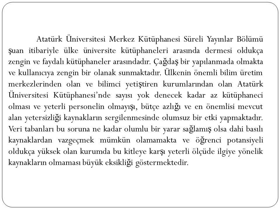 Atatürk Üniversitesi Merkez Kütüphanesi Süreli Yayınlar Bölümü ş uan itibariyle ülke üniversite kütüphaneleri arasında dermesi oldukça zengin ve fayda