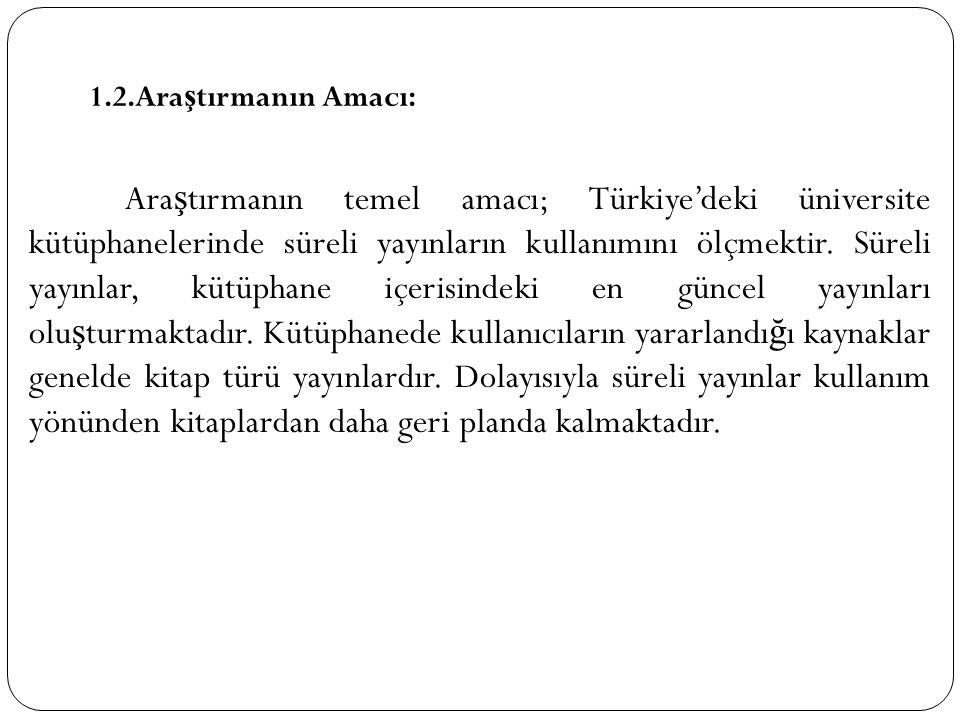 1.2.Ara ş tırmanın Amacı: Ara ş tırmanın temel amacı; Türkiye'deki üniversite kütüphanelerinde süreli yayınların kullanımını ölçmektir. Süreli yayınla