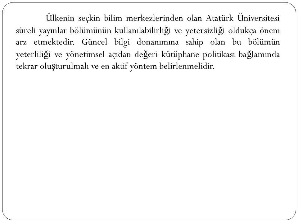 Ülkenin seçkin bilim merkezlerinden olan Atatürk Üniversitesi süreli yayınlar bölümünün kullanılabilirli ğ i ve yetersizli ğ i oldukça önem arz etmekt