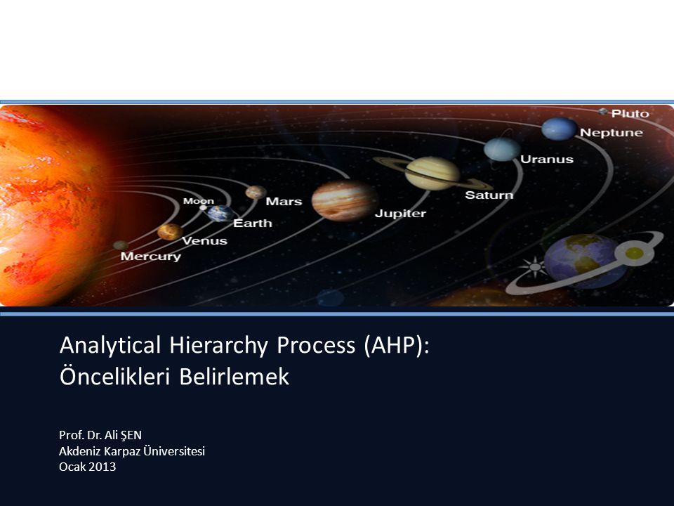 Analytical Hierarchy Process (AHP): Öncelikleri Belirlemek Prof. Dr. Ali ŞEN Akdeniz Karpaz Üniversitesi Ocak 2013