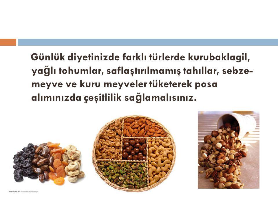 Günlük diyetinizde farklı türlerde kurubaklagil, ya ğ lı tohumlar, saflaştırılmamış tahıllar, sebze- meyve ve kuru meyveler tüketerek posa alımınızda