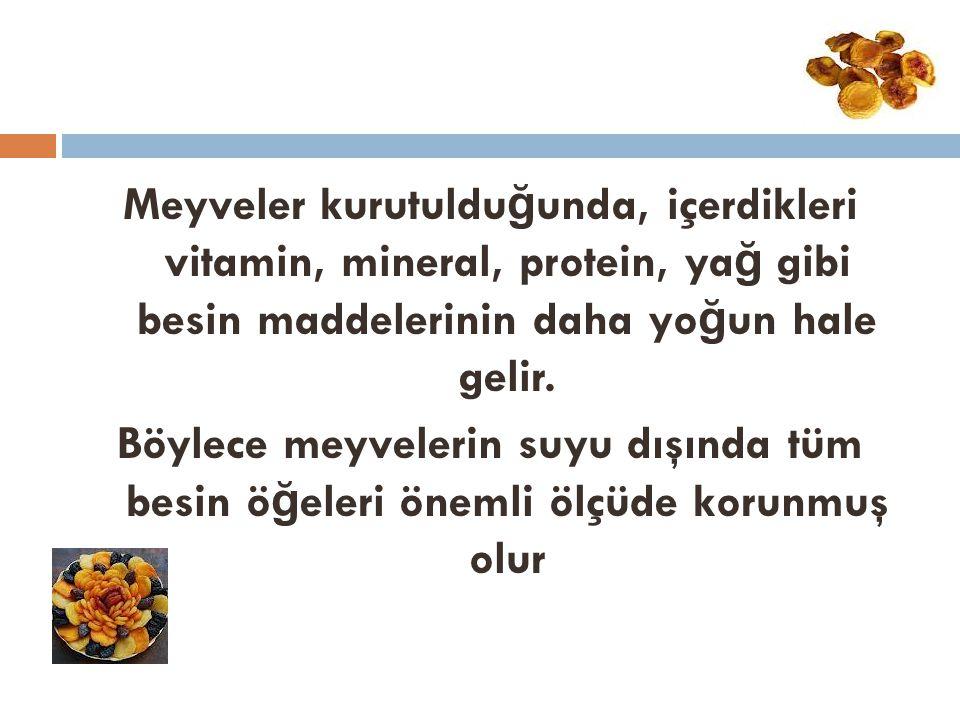 Meyveler kurutuldu ğ unda, içerdikleri vitamin, mineral, protein, ya ğ gibi besin maddelerinin daha yo ğ un hale gelir. Böylece meyvelerin suyu dışınd