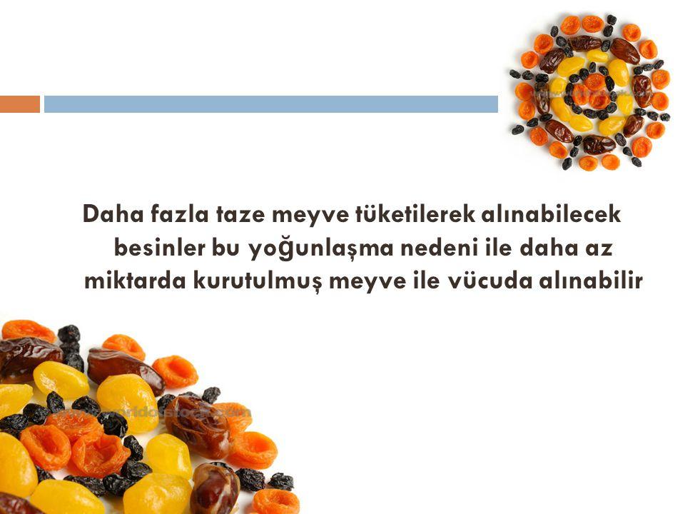 Daha fazla taze meyve tüketilerek alınabilecek besinler bu yo ğ unlaşma nedeni ile daha az miktarda kurutulmuş meyve ile vücuda alınabilir