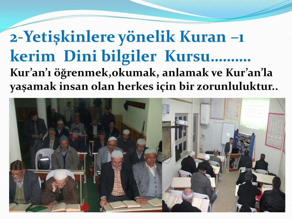 2-Yetişkinlere yönelik Kuran –ı kerim Dini bilgiler Kursu………. Kur'an'ı öğrenmek,okumak, anlamak ve Kur'an'la yaşamak insan olan herkes için bir zorunl