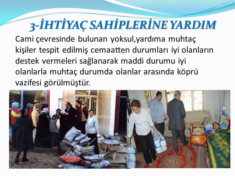 3-İHTİYAÇ SAHİPLERİNE YARDIM Cami çevresinde bulunan yoksul,yardıma muhtaç kişiler tespit edilmiş cemaatten durumları iyi olanların destek vermeleri s