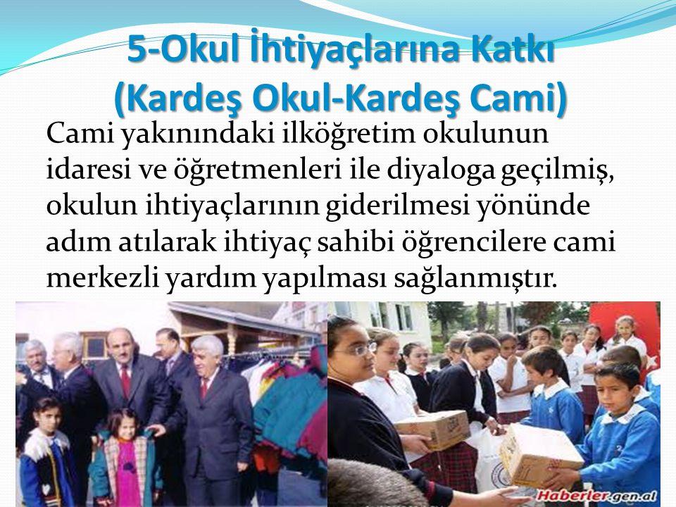 5-Okul İhtiyaçlarına Katkı (Kardeş Okul-Kardeş Cami) Cami yakınındaki ilköğretim okulunun idaresi ve öğretmenleri ile diyaloga geçilmiş, okulun ihtiya