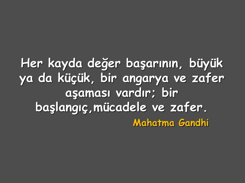 Her kayda değer başarının, büyük ya da küçük, bir angarya ve zafer aşaması vardır; bir başlangıç,mücadele ve zafer. Mahatma Gandhi
