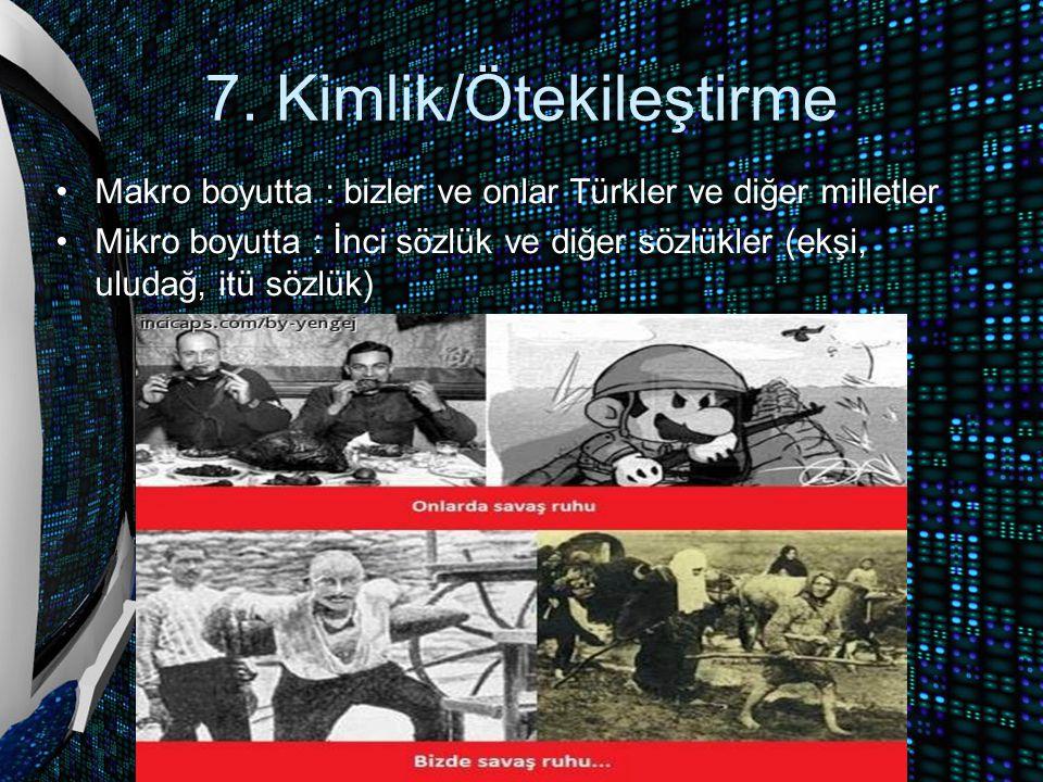 7. Kimlik/Ötekileştirme Makro boyutta : bizler ve onlar Türkler ve diğer milletler Mikro boyutta : İnci sözlük ve diğer sözlükler (ekşi, uludağ, itü s