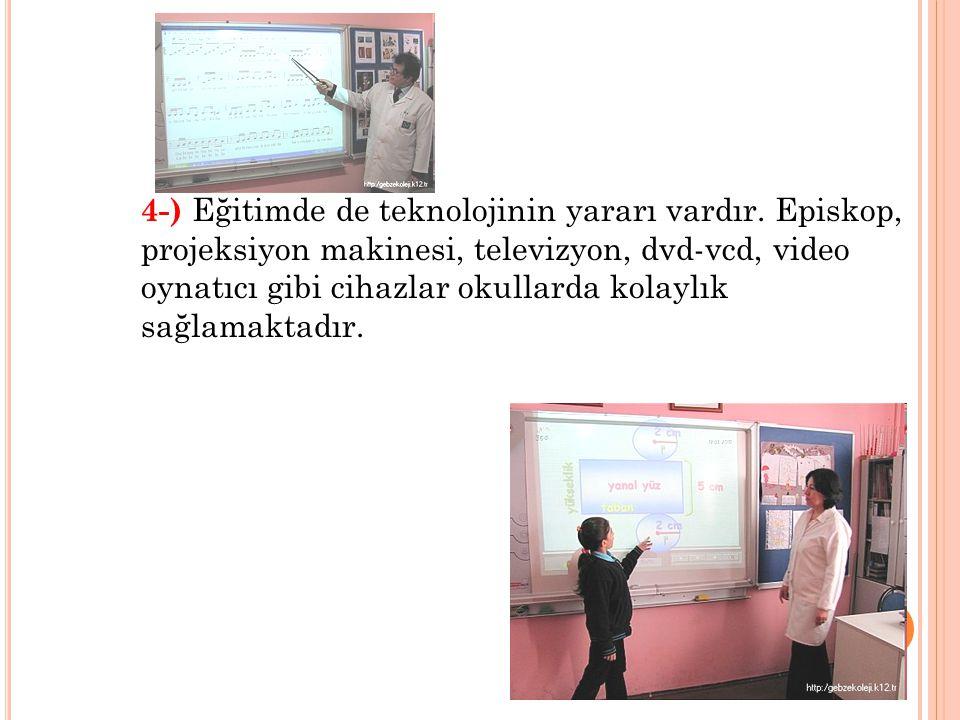 4-) Eğitimde de teknolojinin yararı vardır. Episkop, projeksiyon makinesi, televizyon, dvd-vcd, video oynatıcı gibi cihazlar okullarda kolaylık sağlam