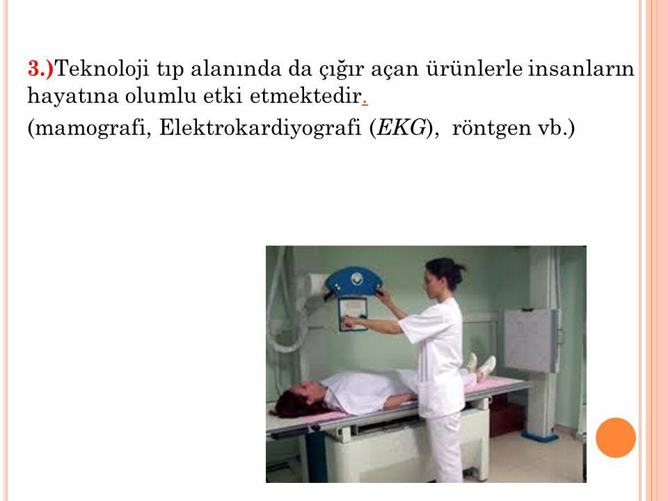 3.) Teknoloji tıp alanında da çığır açan ürünlerle insanların hayatına olumlu etki etmektedir.. (mamografi, Elektrokardiyografi ( EKG ), röntgen vb.)