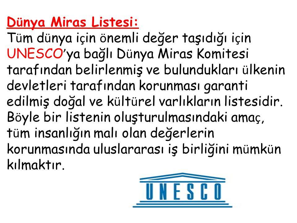 D ü nya Miras Listesi: T ü m d ü nya i ç in ö nemli değer taşıdığı i ç in UNESCO ' ya bağlı D ü nya Miras Komitesi tarafından belirlenmiş ve bulundukl