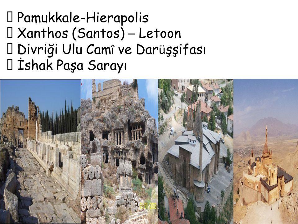  Pamukkale-Hierapolis  Xanthos (Santos) – Letoon  Divriği Ulu Cam î ve Dar ü şşifası  İshak Paşa Sarayı