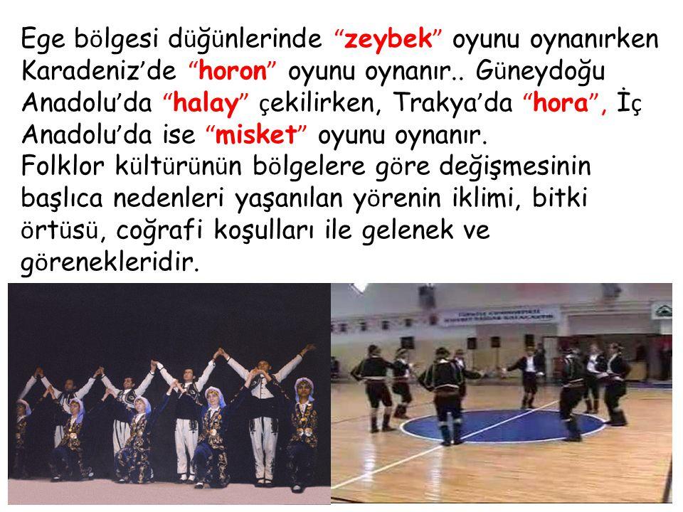 """Ege b ö lgesi d ü ğ ü nlerinde """" zeybek """" oyunu oynanırken Karadeniz ' de """" horon """" oyunu oynanır.. G ü neydoğu Anadolu ' da """" halay """" ç ekilirken, Tr"""