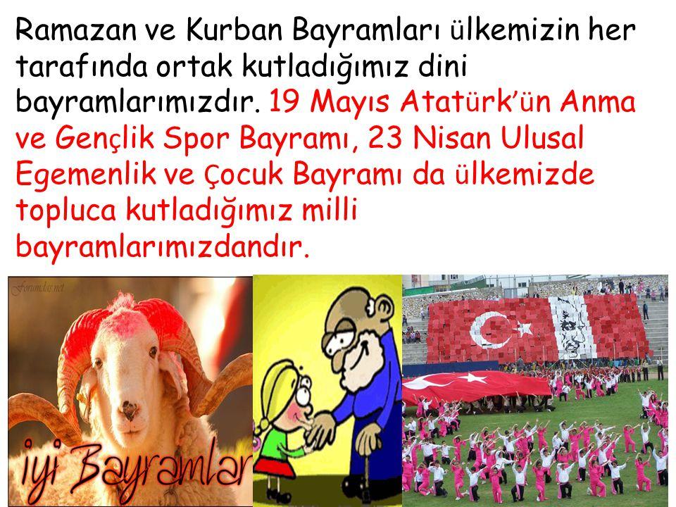 Ramazan ve Kurban Bayramları ü lkemizin her tarafında ortak kutladığımız dini bayramlarımızdır. 19 Mayıs Atat ü rk 'ü n Anma ve Gen ç lik Spor Bayramı