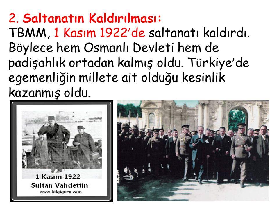 2. Saltanatın Kaldırılması: TBMM, 1 Kasım 1922 ' de saltanatı kaldırdı. B ö ylece hem Osmanlı Devleti hem de padişahlık ortadan kalmış oldu. T ü rkiye
