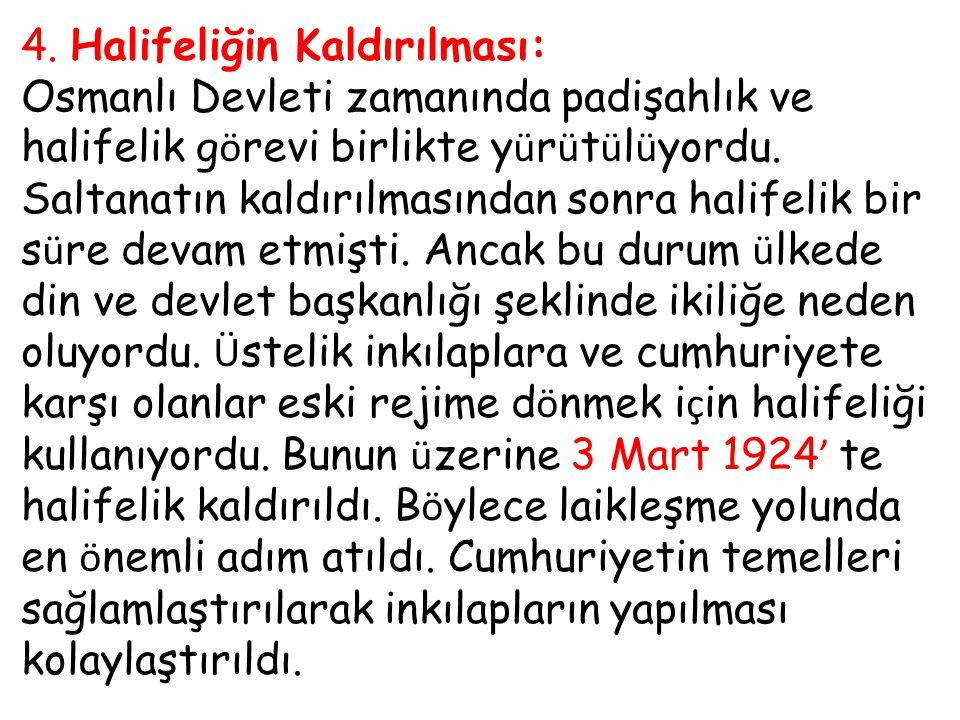 4. Halifeliğin Kaldırılması: Osmanlı Devleti zamanında padişahlık ve halifelik g ö revi birlikte y ü r ü t ü l ü yordu. Saltanatın kaldırılmasından so