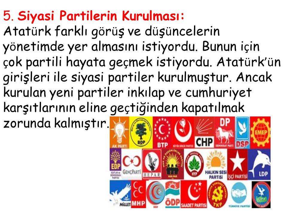 5. Siyasi Partilerin Kurulması: Atat ü rk farklı g ö r ü ş ve d ü ş ü ncelerin y ö netimde yer almasını istiyordu. Bunun i ç in ç ok partili hayata ge