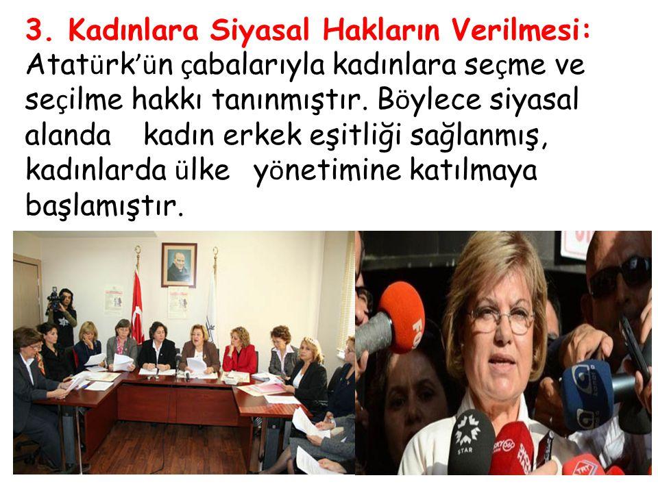 3. Kadınlara Siyasal Hakların Verilmesi: Atat ü rk 'ü n ç abalarıyla kadınlara se ç me ve se ç ilme hakkı tanınmıştır. B ö ylece siyasal alanda kadın