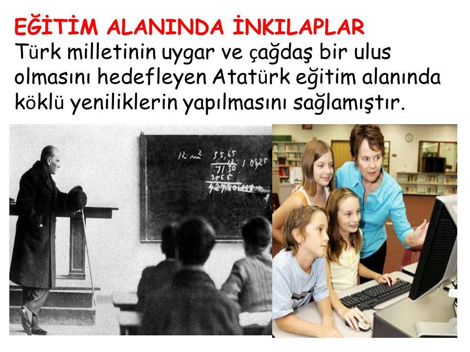 EĞİTİM ALANINDA İNKILAPLAR T ü rk milletinin uygar ve ç ağdaş bir ulus olmasını hedefleyen Atat ü rk eğitim alanında k ö kl ü yeniliklerin yapılmasını
