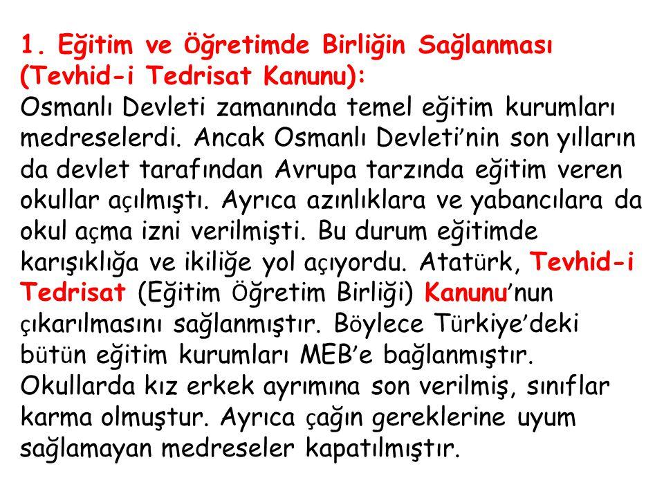 1. Eğitim ve Ö ğretimde Birliğin Sağlanması (Tevhid-i Tedrisat Kanunu): Osmanlı Devleti zamanında temel eğitim kurumları medreselerdi. Ancak Osmanlı D