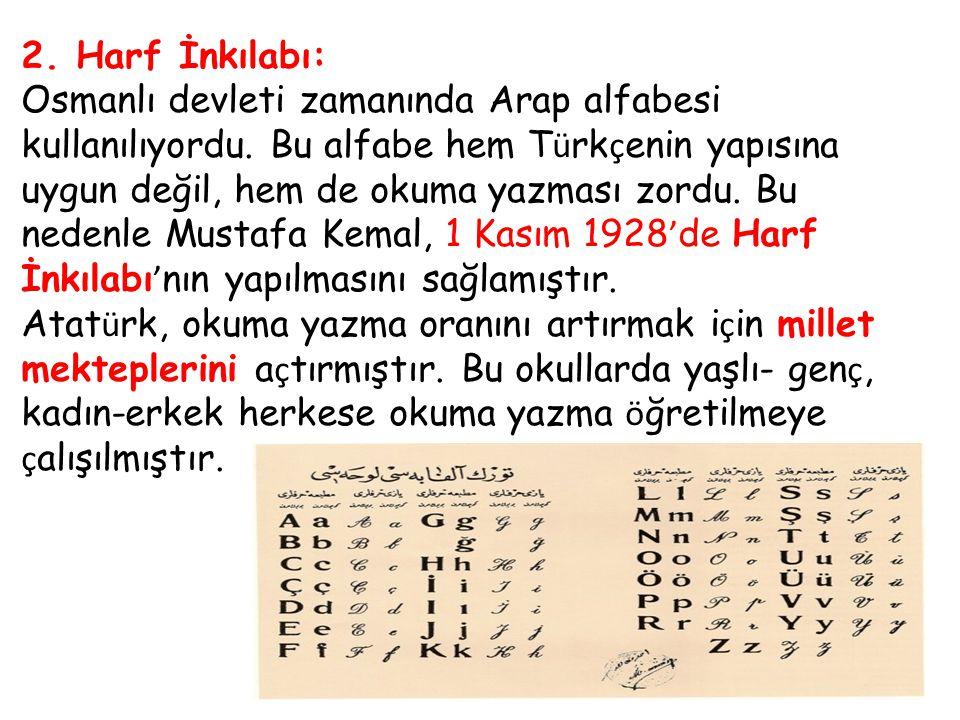 2. Harf İnkılabı: Osmanlı devleti zamanında Arap alfabesi kullanılıyordu. Bu alfabe hem T ü rk ç enin yapısına uygun değil, hem de okuma yazması zordu