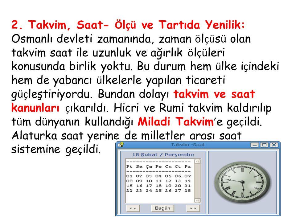 2. Takvim, Saat- Ö l çü ve Tartıda Yenilik: Osmanlı devleti zamanında, zaman ö l çü s ü olan takvim saat ile uzunluk ve ağırlık ö l çü leri konusunda