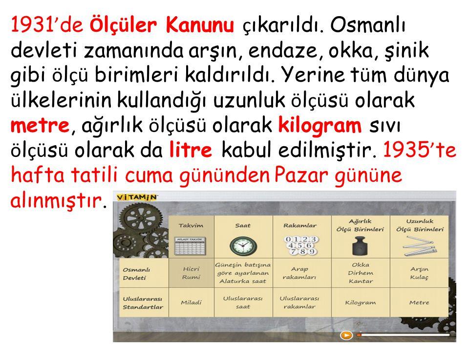 1931 ' de Ö l çü ler Kanunu ç ıkarıldı. Osmanlı devleti zamanında arşın, endaze, okka, şinik gibi ö l çü birimleri kaldırıldı. Yerine t ü m d ü nya ü
