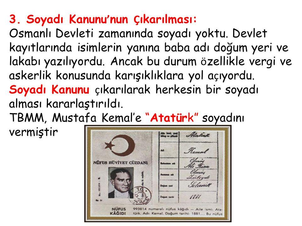 3. Soyadı Kanunu ' nun Ç ıkarılması: Osmanlı Devleti zamanında soyadı yoktu. Devlet kayıtlarında isimlerin yanına baba adı doğum yeri ve lakabı yazılı