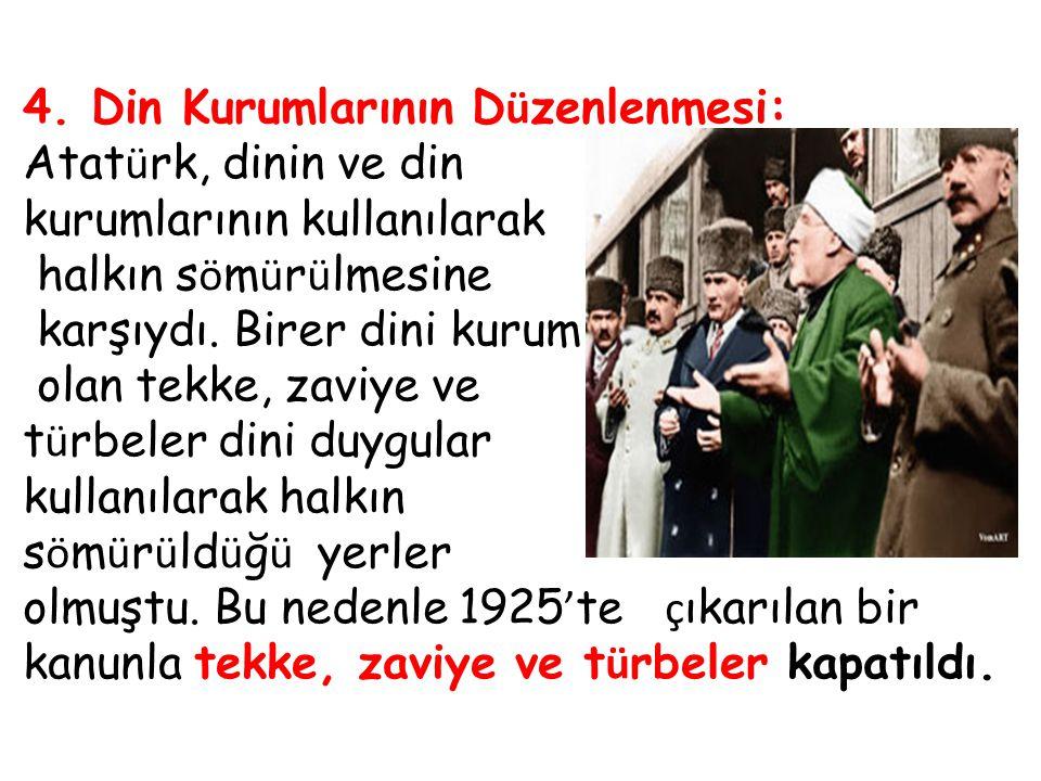 4. Din Kurumlarının D ü zenlenmesi: Atat ü rk, dinin ve din kurumlarının kullanılarak halkın s ö m ü r ü lmesine karşıydı. Birer dini kurum olan tekke
