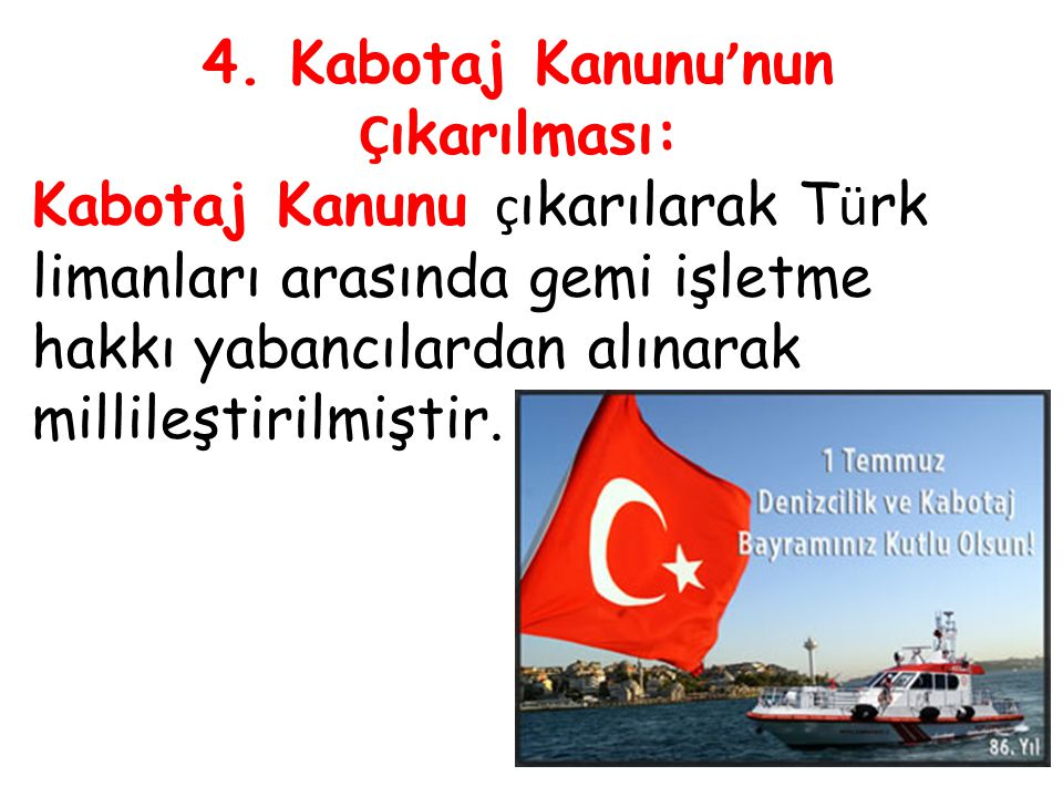 4. Kabotaj Kanunu ' nun Ç ıkarılması: Kabotaj Kanunu ç ıkarılarak T ü rk limanları arasında gemi işletme hakkı yabancılardan alınarak millileştirilmiş