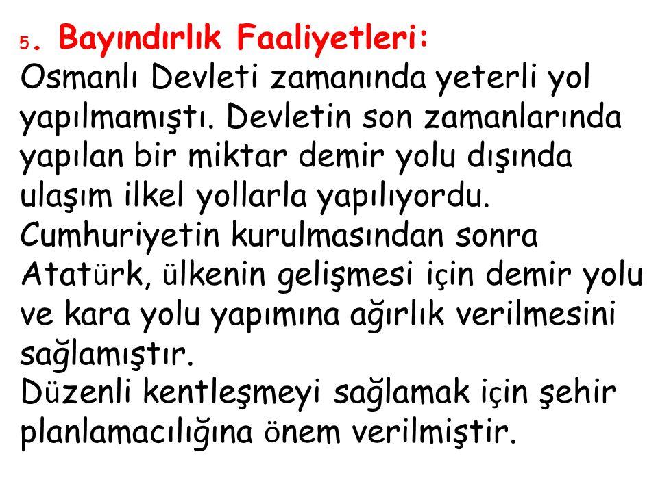 5. Bayındırlık Faaliyetleri: Osmanlı Devleti zamanında yeterli yol yapılmamıştı. Devletin son zamanlarında yapılan bir miktar demir yolu dışında ulaşı