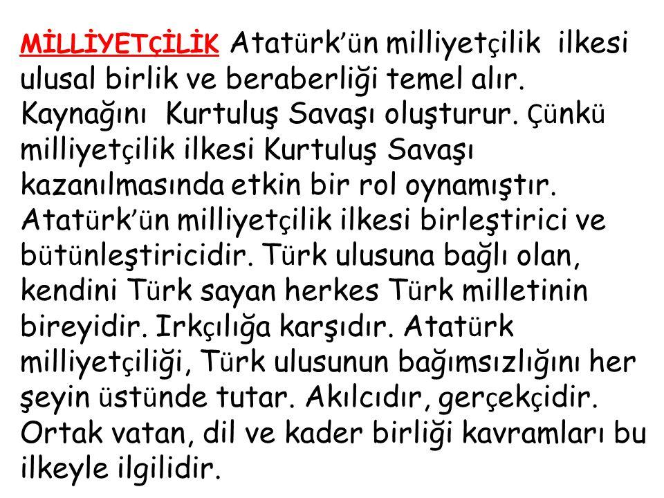MİLLİYET Ç İLİK Atat ü rk 'ü n milliyet ç ilik ilkesi ulusal birlik ve beraberliği temel alır. Kaynağını Kurtuluş Savaşı oluşturur. Çü nk ü milliyet ç