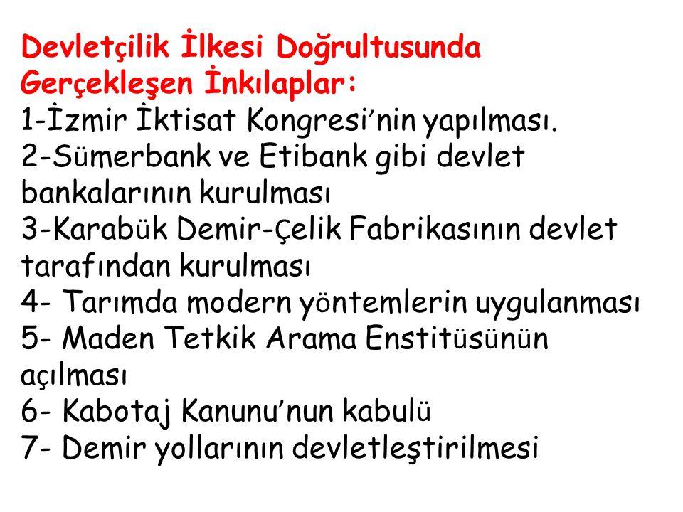 Devlet ç ilik İlkesi Doğrultusunda Ger ç ekleşen İnkılaplar: 1-İzmir İktisat Kongresi ' nin yapılması. 2-S ü merbank ve Etibank gibi devlet bankaların