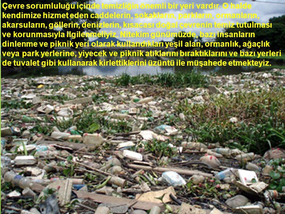 Çevre sorumluluğu içinde temizliğin önemli bir yeri vardır. O halde kendimize hizmet eden caddelerin, sokakların, parkların, ormanların, akarsuların,