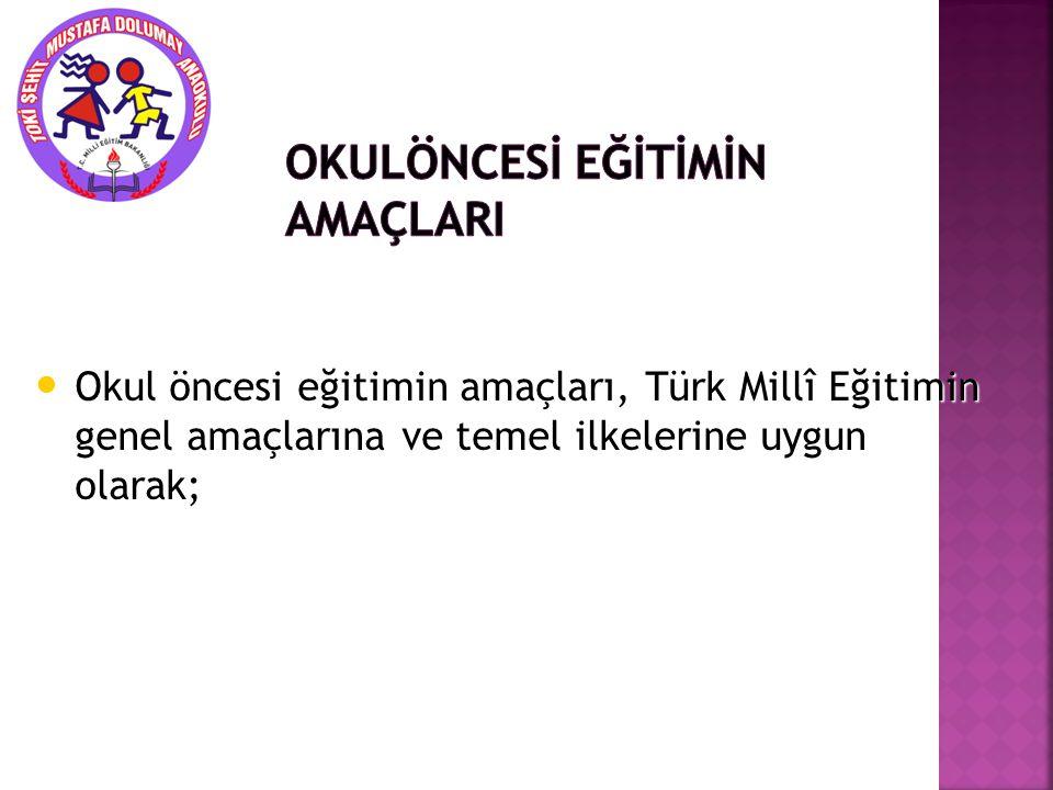Okul öncesi eğitimin amaçları, Türk Millî Eğitimin genel amaçlarına ve temel ilkelerine uygun olarak; Okul öncesi eğitimin amaçları, Türk Millî Eğitim
