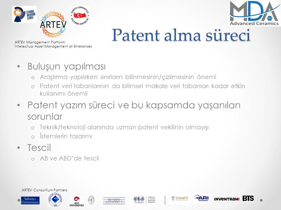 ARTEV Management Platform 'Intellectual Asset Management at Enterprises ARTEV Consortium Partners Patent alma süreci Buluşun yapılması o Araştırma yapılırken sınırların bilinmesinin/çizilmesinin önemi o Patent veri tabanlarının da bilimsel makale veri tabanları kadar etkin kullanımı önemli Patent yazım süreci ve bu kapsamda yaşanılan sorunlar o Teknik/teknoloji alanında uzman patent vekilinin olmayışı o İstemlerin tasarımı Tescil o AB ve ABD'de tescil