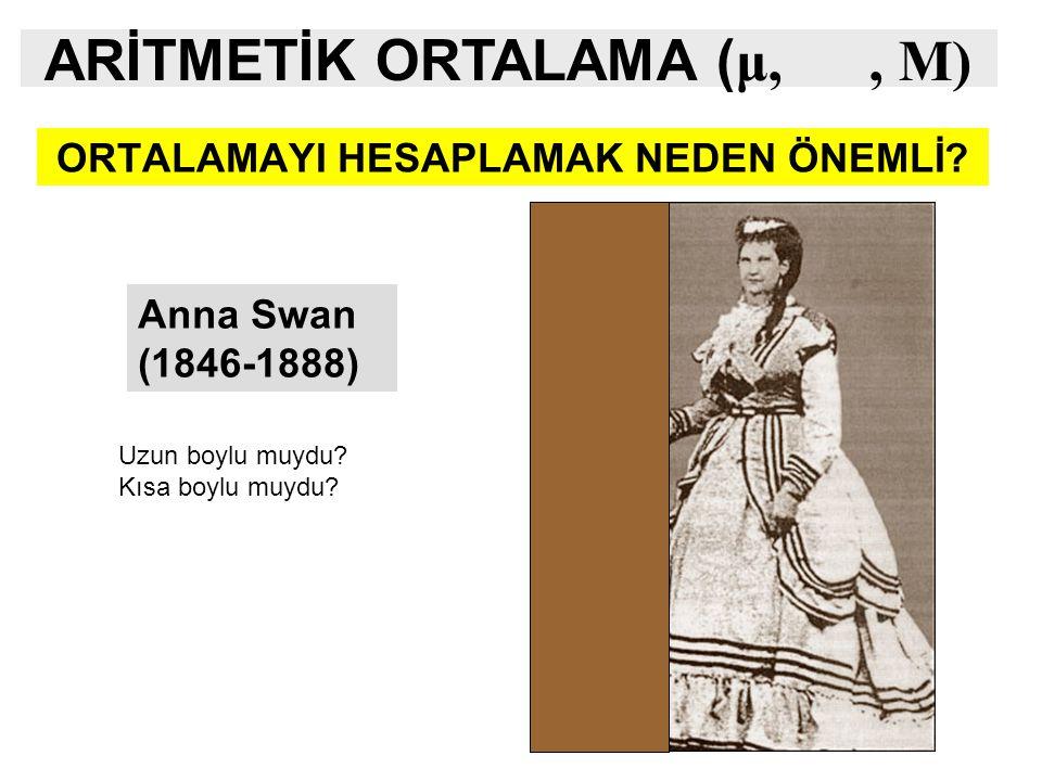 ORTALAMAYI HESAPLAMAK NEDEN ÖNEMLİ? Anna Swan (1846-1888) Uzun boylu muydu? Kısa boylu muydu? ARİTMETİK ORTALAMA ( μ,, M)